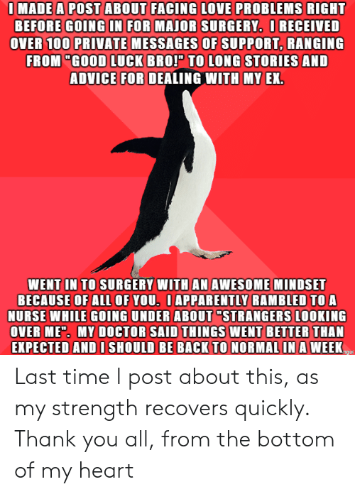 """Mindset: IMADE A POST ABOUT FACING LOVE PROBLEMS RIGHT  BEFORE GOING IN FOR MAJOR SURGERY. IRECEIVED  OVER 100 PRIVATE MESSAGES OF SUPPORT, RANGING  FROM """"GOOD LUCK BROP TO LONG STORIES AND  ADVICE FOR DEALING WITH MY EX.  WENT IN TO SURGERY WITH AN AWESOME MINDSET  BECAUSE OF ALl OF YOU. IAPPARENTLY RAMBLED TO A  NURSE WHILE GOING UNDER ABOUT """"STRANGERS LOOKING  OVER MED. MY DOCTOR SAID THINGS WENT BETTER THAN  EXPECTED AND I SHOULD BE BACK TO NORMAL IN A WEEK  ngur Last time I post about this, as my strength recovers quickly. Thank you all, from the bottom of my heart"""