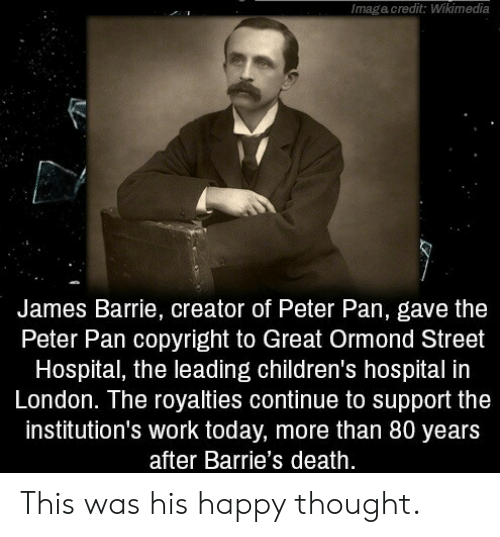 Peter Pan: Imagacredit: Wikimedia  James Barrie, creator of Peter Pan, gave the  Peter Pan copyright to Great Ormond Street  Hospital, the leading children's hospital in  London. The royalties continue to support the  institution's work today, more than 80 years  after Barrie's death. This was his happy thought.