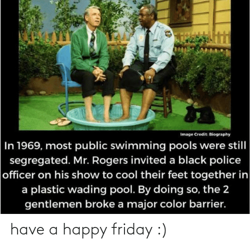 Friday: Image Credit: Biography  In 1969, most public swimming pools were still  segregated. Mr. Rogers invited a black police  officer on his show to cool their feet together in  a plastic wading pool. By doing so, the 2  gentlemen broke a major color barrier. have a happy friday :)