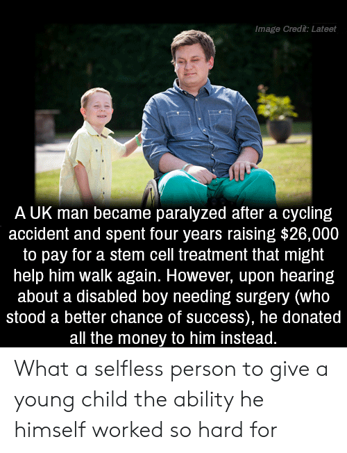 Disabled: Image Credit: Lateet  A UK man became paralyzed after a cycling  accident and spent four years raising $26,000  to pay for a stem cell treatment that might  help him walk again. However, upon hearing  about a disabled boy needing surgery (who  stood a better chance of success), he donated  all the money to him instead. What a selfless person to give a young child the ability he himself worked so hard for