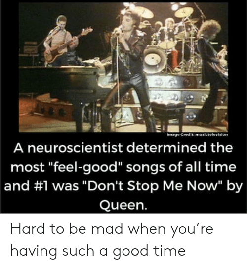 """feel good: Image Credit musictelevision  A neuroscientist determined the  most """"feel-good"""" songs of all time  and #1 was """"Don't Stop Me Now"""" by  Queen. Hard to be mad when you're having such a good time"""