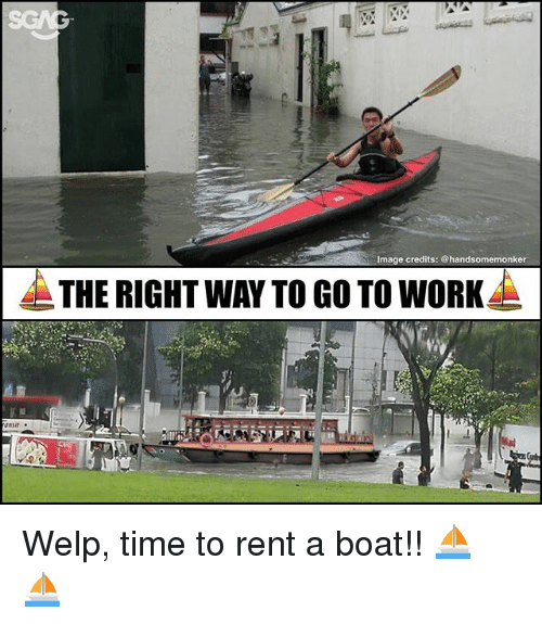 Memes, Work, and Image: Image credits: @handsomemonker  THE RIGHT WAY TO GO TO WORK Welp, time to rent a boat!! ⛵️ ⛵️