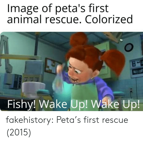 fishy: Image of peta's first  animal rescue. Colorized  Fishy! Wake Up! Wáke Up fakehistory:  Peta's first rescue (2015)