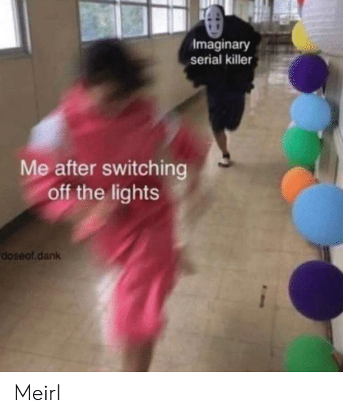 Serial: Imaginary  serial killer  Me after switching  off the lights  doseof.dank Meirl