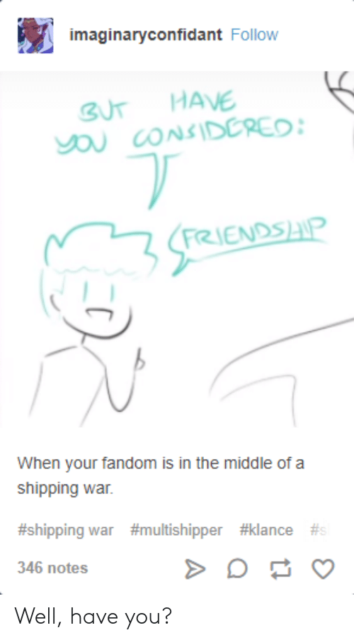 Klance: imaginaryconfidant Follow  BUT HAVE  RIENDSAP  When your fandom is in the middle of a  shipping war.  #shipping war #multishipper #klance #s  346 notes Well, have you?