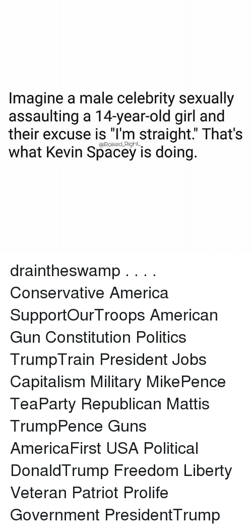 "America, Guns, and Memes: Imagine a male celebrity sexually  assaulting a 14-year-old girl and  their excuse is ""l'm straight."" That's  what Kevin Spacey is doing.  @RaisedlRight draintheswamp . . . . Conservative America SupportOurTroops American Gun Constitution Politics TrumpTrain President Jobs Capitalism Military MikePence TeaParty Republican Mattis TrumpPence Guns AmericaFirst USA Political DonaldTrump Freedom Liberty Veteran Patriot Prolife Government PresidentTrump"