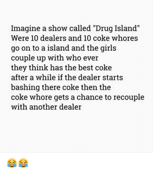 "Whoree: Imagine a show called ""Drug Island""  Were 10 dealers and 10 coke whores  go on to a island and the girls  couple up with who ever  they think has the best coke  after a while if the dealer starts  bashing there coke then the  coke whore gets a chance to recouple  with another dealer 😂😂"