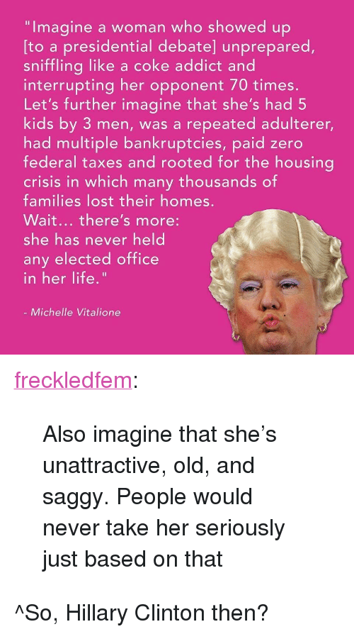 """Wait Theres More: """"Imagine a woman who showed up  sniffling like a coke addict and  Let's further imagine that she's had 5  [to a presidential debate] unprepared,  interrupting her opponent 70 times  kids by 3 men, was a repeated adulterer,  had multiple bankruptcies, paid zero  federal taxes and rooted for the housina  crisis in which many thousands of  families lost their homes  Wait... there's more:  she has never held  any elected office  n her life  Michelle Vitalione <p><a href=""""https://freckledfem.tumblr.com/post/162400254663/also-imagine-that-shes-unattractive-old-and"""" class=""""tumblr_blog"""">freckledfem</a>:</p><blockquote><p>Also imagine that she's unattractive, old, and saggy. People would never take her seriously just based on that</p></blockquote> <p>^So, Hillary Clinton then?</p>"""