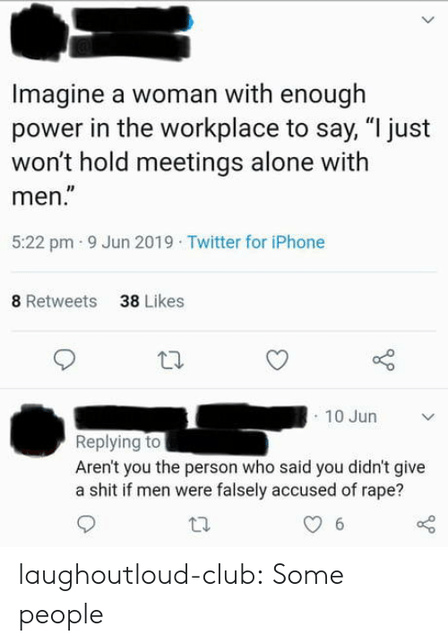 "Arent You: Imagine a woman with enough  power in the workplace to say, ""I just  won't hold meetings alone with  men.""  5:22 pm 9 Jun 2019 Twitter for iPhone  8 Retweets  38 Likes  10 Jun  Replying to  Aren't you the person who said you didn't give  a shit if men were falsely accused of rape?  6 laughoutloud-club:  Some people"