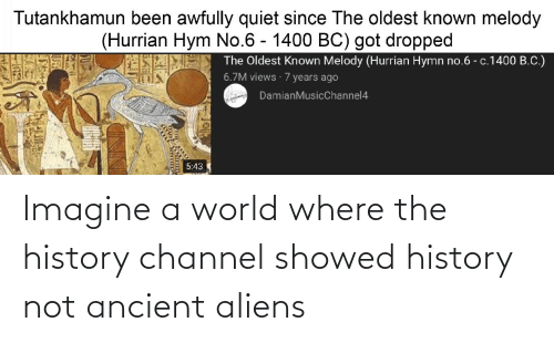 Ancient Aliens: Imagine a world where the history channel showed history not ancient aliens