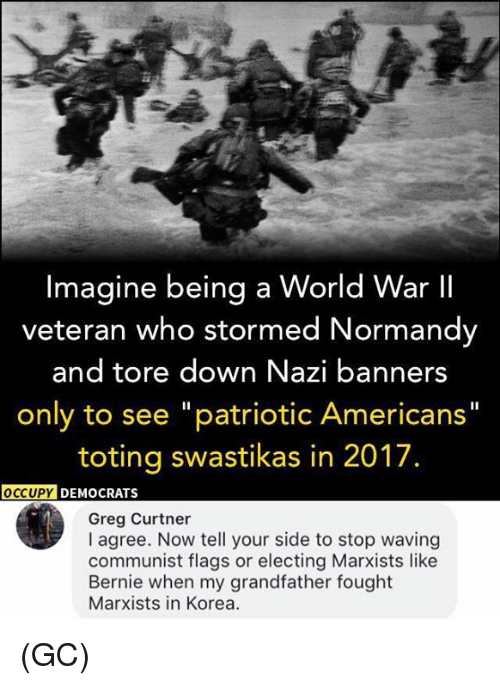 """banners: Imagine being a World War II  veteran who stormed Normandy  and tore down Nazi banners  only to see """"patriotic Americans""""  toting swastikas in 2017.  OCCUPY  DEMOCRATS  Greg Curtner  I agree. Now tell your side to stop waving  communist flags or electing Marxists like  Bernie when my grandfather fought  Marxists in Korea. (GC)"""