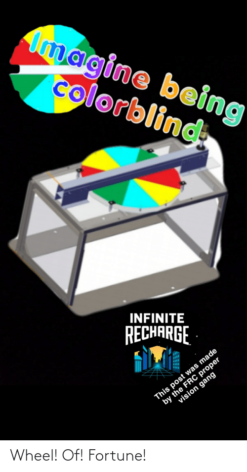 wheel of fortune: Imagine being  colorblind  INFINITE  RECHARGE  by the FRC proper  vision gang  This post was made Wheel! Of! Fortune!