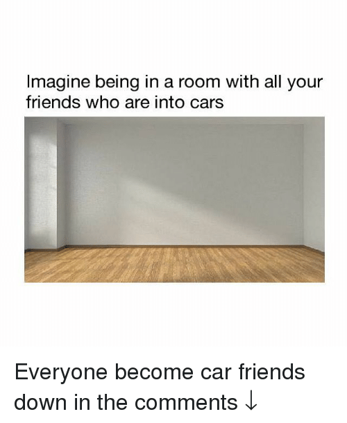 Cars, Friends, and Memes: Imagine being in a room with all your  friends who are into cars Everyone become car friends down in the comments ↓