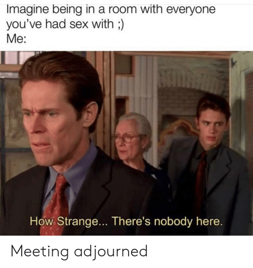 meeting: Imagine being in a room with everyone  you've had sex with;)  Me:  How Strange... There's nobody here. Meeting adjourned