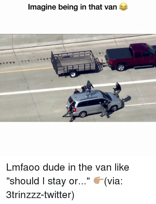 "Dude, Funny, and Twitter: Imagine being in that van Lmfaoo dude in the van like ""should I stay or..."" 👉🏽(via: 3trinzzz-twitter)"