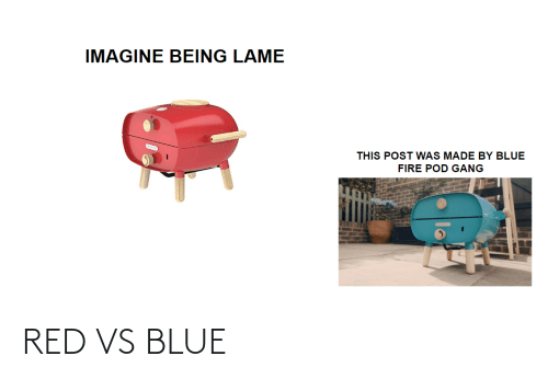 Red vs. Blue: IMAGINE BEING LAME  THIS POST WAS MADE BY BLUE  FIRE POD GANG RED VS BLUE