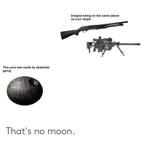 Thats No Moon: Imagine being on the same planet  as your target  This post was made by deathstar  garng That's no moon.