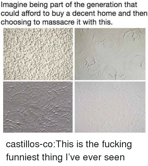 Massacre: Imagine being part of the generation that  could afford to buy a decent home and then  choosing to massacre it with this. castillos-co:This is the fucking funniest thing I've ever seen