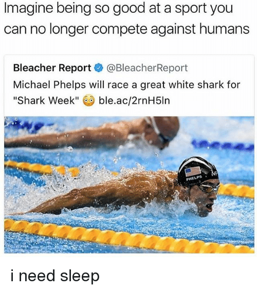 """Bleachers: Imagine being so good at a sport you  can no longer compete against humans  Bleacher Report  @Bleacher Report  Michael Phelps will race a great white shark for  Shark Week""""  ble.ac/2rnH5ln  PHELPS i need sleep"""