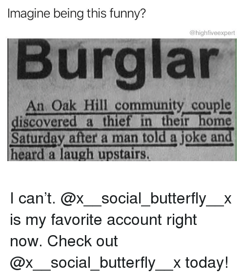 Community, Funny, and Memes: Imagine being this funny?  @highfiveexpert  Burglar  An Oak Hill community couple  iscovered a thief in their home  Saturday after a man told a joke and  heard a laugh upstairs. I can't. @x__social_butterfly__x is my favorite account right now. Check out @x__social_butterfly__x today!