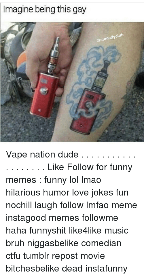 Memes, 🤖, and Fun: Imagine being this gay  @cumedyclub Vape nation dude . . . . . . . . . . . . . . . . . . . Like Follow for funny memes : funny lol lmao hilarious humor love jokes fun nochill laugh follow lmfao meme instagood memes followme haha funnyshit like4like music bruh niggasbelike comedian ctfu tumblr repost movie bitchesbelike dead instafunny