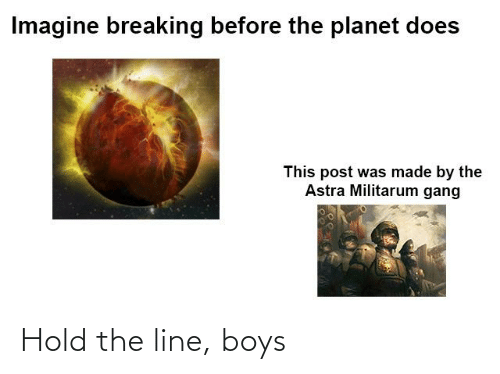 hold the line: Imagine breaking before the planet does  This post was made by the  Astra Militarum gang Hold the line, boys