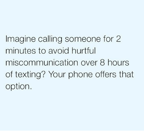 Memes, Phone, and Texting: Imagine calling someone for 2  minutes to avoid hurtful  miscommunication over 8 hours  of texting? Your phone offers that  option.