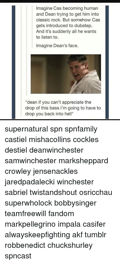 """dubstep: Imagine Cas becoming human  and Dean trying to get him into  classic rock. But somehow Cas  gets introduced to dubstep.  And it's suddenly all he wants  to listen to.  Imagine Dean's face.  """"dean if you can't appreciate the  drop of this bass i'm going to have to  drop you back into hell"""" supernatural spn spnfamily castiel mishacollins cockles destiel deanwinchester samwinchester marksheppard crowley jensenackles jaredpadalecki winchester sabriel twistandshout osricchau superwholock bobbysinger teamfreewill fandom markpellegrino impala casifer alwayskeepfighting akf tumblr robbenedict chuckshurley spncast"""