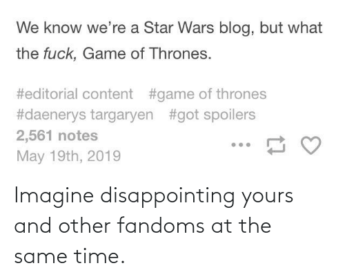at the same time: Imagine disappointing yours and other fandoms at the same time.