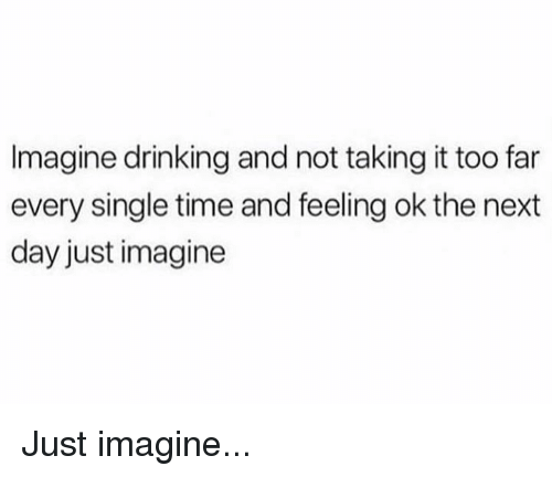 Drinking, Memes, and Time: Imagine drinking and not taking it too far  every single time and feeling ok the next  day just imagine Just imagine...