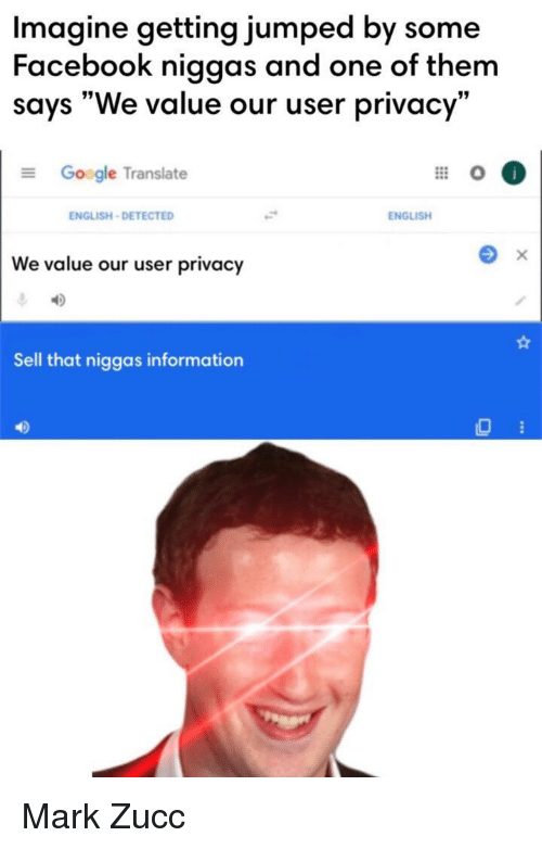 """Zucc: Imagine getting jumped by some  Facebook niggas and one of them  says """"We value our user privacy""""  Google Translate  ENGLISH-DETECTED  ENGLISH  We value our user privacy  Sell that niggas information  40 Mark Zucc"""