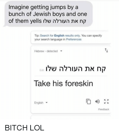 Bitch, Lol, and Memes: Imagine getting jumps by a  bunch of Jewish boys and one  of them yells שלוהעורלה את קח  Tip: Search for English results only. You can specify  your search language in Preferences  Hebrew detected  שלוהעורלה את קח  Edit  Take his foreskin  English  Feedback BITCH LOL