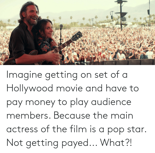 actress: Imagine getting on set of a Hollywood movie and have to pay money to play audience members. Because the main actress of the film is a pop star. Not getting payed... What?!