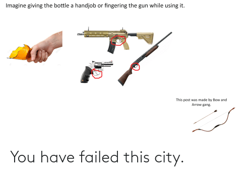 You Have Failed This City: Imagine giving the bottle a handjob or fingering the gun while using it.  This post was made by Bow and  Arrow gang. You have failed this city.