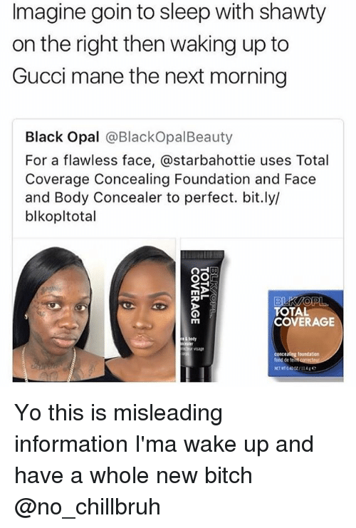 Bitch, Funny, and Gucci: Imagine goin to sleep with shawty  on the right then waking up to  Gucci mane the next morning  Black Opal @BlackOpalBeauty  For a flawless face, @starbahottie uses Total  Coverage Concealing Foundation and Face  and Body Concealer to perfect. bit.ly/  blkopltotal  TOTAL  COVERAGE  nsage  concealing foundation Yo this is misleading information I'ma wake up and have a whole new bitch @no_chillbruh