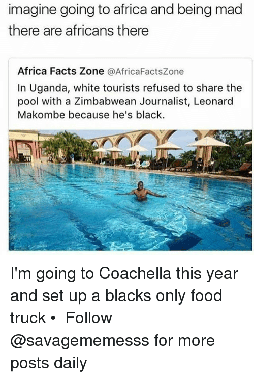 Africa, Coachella, and Facts: imagine going to africa and being mad  there are africans there  Africa Facts Zone  @AfricaFactsZone  In Uganda, white tourists refused to share the  pool with a Zimbabwean Journalist, Leonard  Makombe because he's black. I'm going to Coachella this year and set up a blacks only food truck • ➫➫ Follow @savagememesss for more posts daily