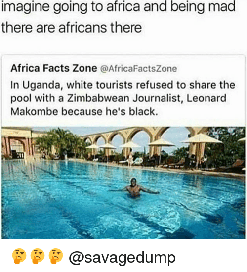 Africa, Facts, and Black: imagine going to africa and being mad  there are africans there  Africa Facts Zone  a Africa FactsZone  In Uganda, white tourists refused to share the  pool with a Zimbabwean Journalist, Leonard  Makombe because he's black. 🤔🤔🤔 @savagedump