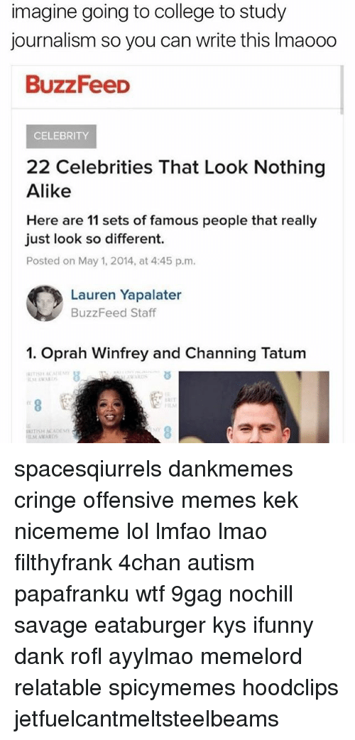 4Chan Autism: imagine going to college to study  journalism so you can write this lmaooo  BuzzFeeD  CELEBRITY  22 Celebrities That Look Nothing  Alike  Here are 11 sets of famous people that really  just look so different.  Posted on May 1, 2014, at 4:45 p.m.  O Lauren Yapalater  BuzzFeed Staff  1. Oprah Winfrey and Channing Tatum spacesqiurrels dankmemes cringe offensive memes kek nicememe lol lmfao lmao filthyfrank 4chan autism papafranku wtf 9gag nochill savage eataburger kys ifunny dank rofl ayylmao memelord relatable spicymemes hoodclips jetfuelcantmeltsteelbeams