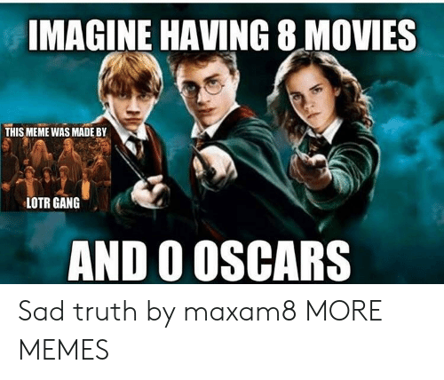 lotr: IMAGINE HAVING 8 MOVIES  THIS MEME WAS MADEBY  LOTR GANG  AND O OSCARS Sad truth by maxam8 MORE MEMES