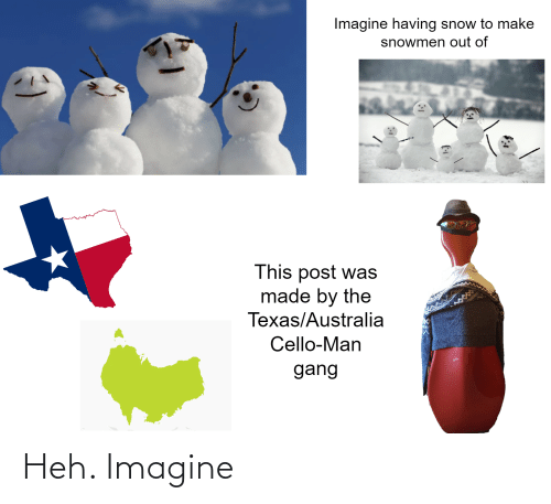 cello: Imagine having snow to make  snowmen out of  This post was  made by the  Texas/Australia  Cello-Man  gang Heh. Imagine