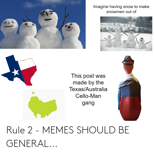 cello: Imagine having snow to make  snowmen out of  This post was  made by the  Texas/Australia  Cello-Man  gang Rule 2 - MEMES SHOULD BE GENERAL...