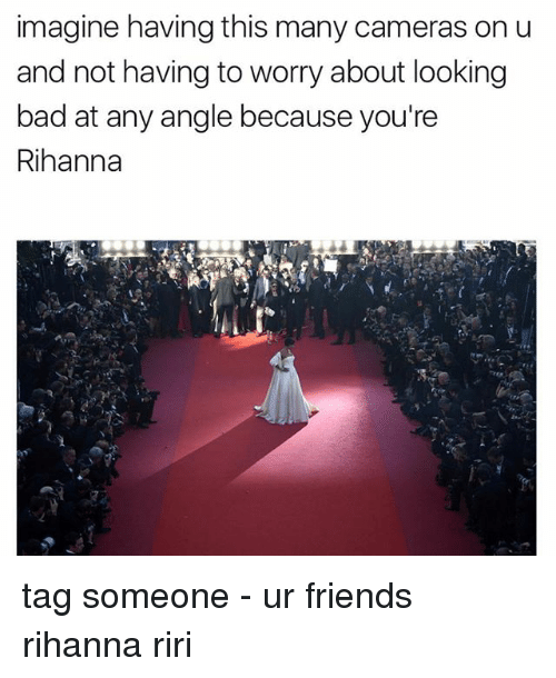Bad, Friends, and Memes: imagine having this many cameras on u  and not having to worry about looking  bad at any angle because you're  Rihanna tag someone - ur friends rihanna riri