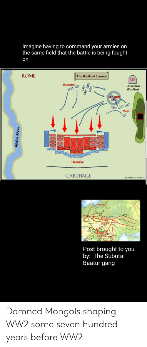 carthage: Imagine having to command your armies on  the same field that the battle is being fought  on  ROME  The Battle of Cannae  RIP  Hasdrubal  Aemelius  (Paullus)  Mago  XXX  Hannibal  CARTHAGE  by Robert G House IV  OLTYUANIA  PRUSSIA  MASOVIA  VOLHYNIA  KAIDU  Send  BÖHEMIA  HOAVIA  ATU AUCIA SKADAN  ADOLIA  Onieper  Krkow  AUSTRIA  KUMAN  TRANSYLVANIA  DAVA  SEA of  AZOV  BAN Tensylvanian Alps  Post brought to you  by: The Subutai  Baatur gang  Cannae  МИX  Afidus River Damned Mongols shaping WW2 some seven hundred years before WW2