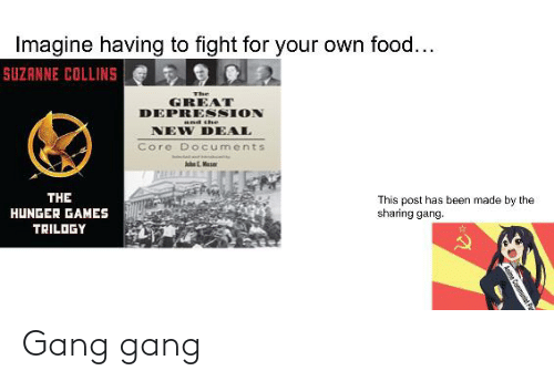 suzanne: Imagine having to fight for your own food...  SUZANNE COLLINS  The  GREAT  DEPRESSION  and the  NEW DEAL  Core DOcuments  THE  This post has been made by the  sharing gang.  HUNGER GAMES  TRILOGY  a Fa Gang gang