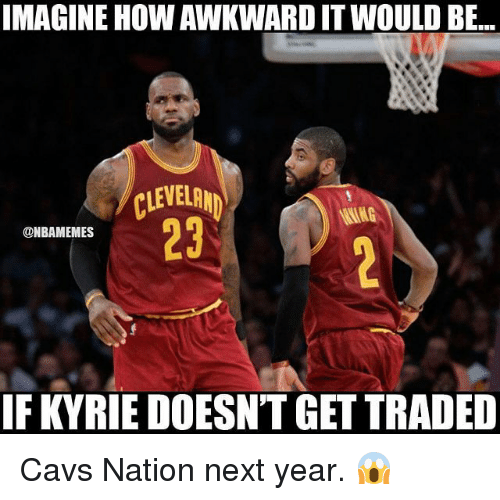Cavs, Memes, and Awkward: IMAGINE HOW AWKWARD IT WOULD BE.  147  CLEVELRN  23  @NBAMEMES  IF KYRIE DOESN'T GET TRADED Cavs Nation next year. 😱