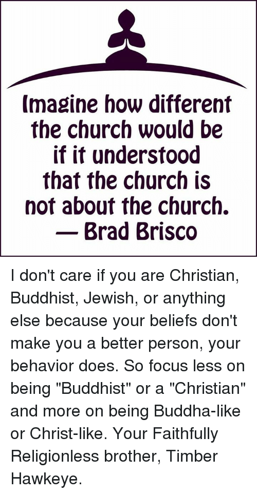 "Church, Doe, and Memes: Imagine how different  the church would be  if it understood  that the church is  not about the church.  Brad Brisco I don't care if you are Christian, Buddhist, Jewish, or anything else because your beliefs don't make you a better person, your behavior does. So focus less on being ""Buddhist"" or a ""Christian"" and more on being Buddha-like or Christ-like. Your Faithfully Religionless brother, Timber Hawkeye."