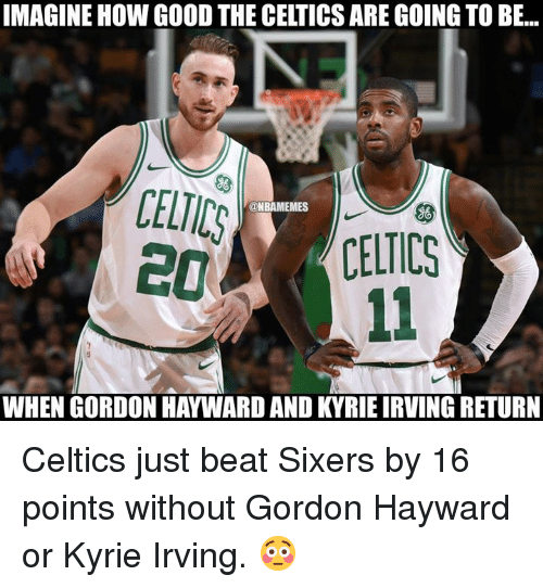 Gordon Hayward, Kyrie Irving, and Nba: IMAGINE HOW GOOD THE CELTICS ARE GOING TO BE...  CELICS  @NBAMEMES  ((CELTICS  WHEN GORDON HAYWARD AND KYRIE IRVING RETURN Celtics just beat Sixers by 16 points without Gordon Hayward or Kyrie Irving. 😳