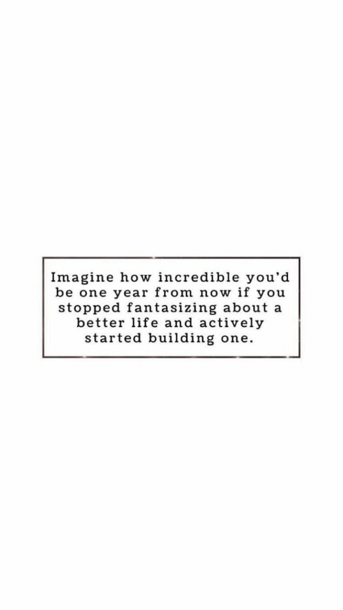 better life: Imagine how incredible you'd  be one year from now if you  stopped fantasizing about a  better life and actively  started building  one.