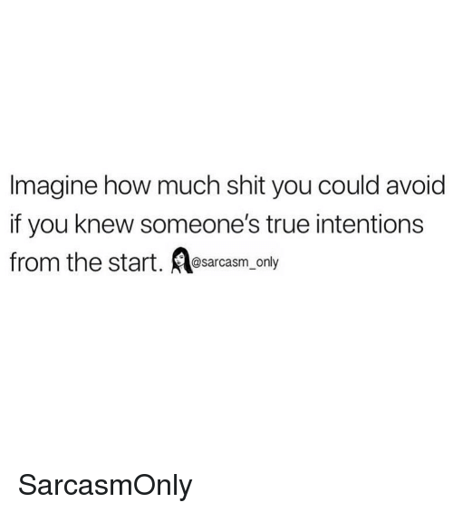 Funny, Memes, and Shit: Imagine how much shit you could avoid  if you knew someone's true intentions  from the start. esarcasm_only SarcasmOnly