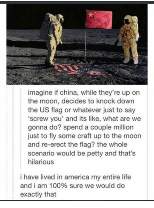 knock down: imagine if china, while they're up on  the moon, decides to knock down  the US flag or whatever just to say  screw you' and its like, what are we  gonna do? spend a couple million  just to fly some craft up to the moon  and re-erect the flag? the whole  scenario would be petty and that's  hilarious  i have lived in america my entire life  and i am 100% sure we would do  exactly that